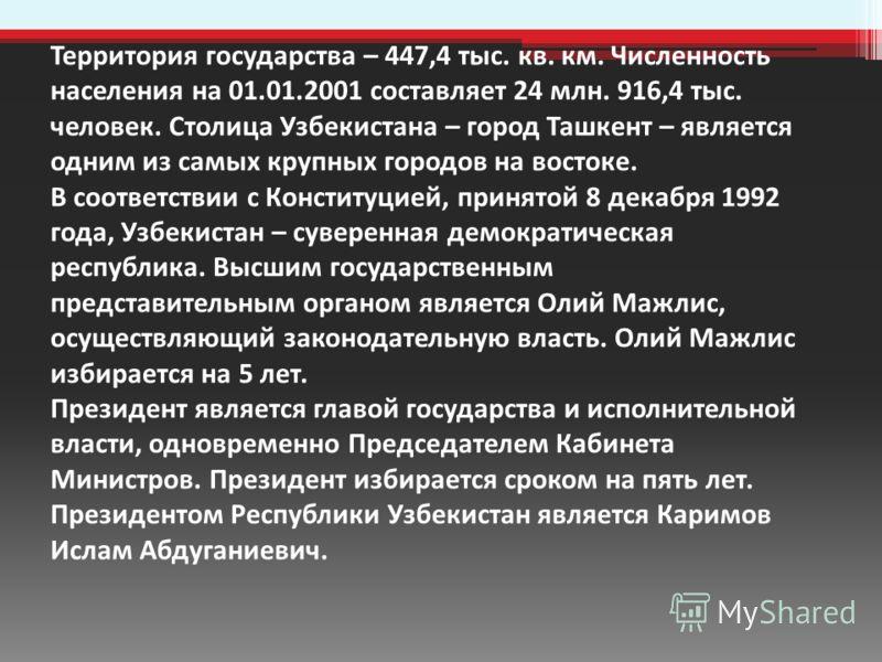 Территория государства – 447,4 тыс. кв. км. Численность населения на 01.01.2001 составляет 24 млн. 916,4 тыс. человек. Столица Узбекистана – город Ташкент – является одним из самых крупных городов на востоке. В соответствии с Конституцией, принятой 8
