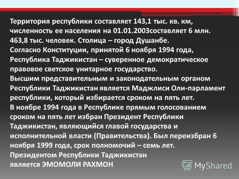 Территория республики составляет 143,1 тыс. кв. км, численность ее населения на 01.01.2003составляет 6 млн. 463,8 тыс. человек. Столица – город Душанбе. Согласно Конституции, принятой 6 ноября 1994 года, Республика Таджикистан – суверенное демократич