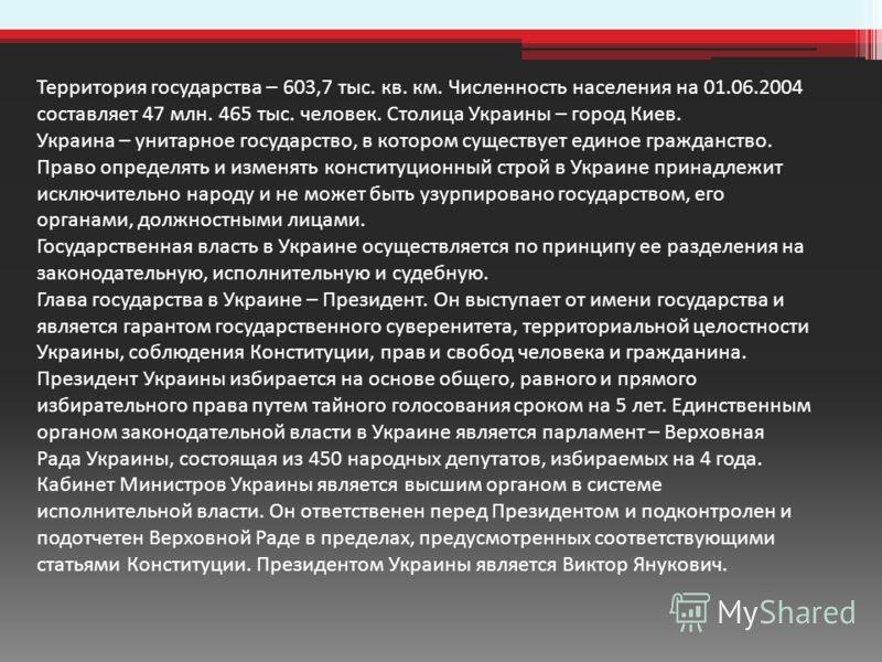 Территория государства – 603,7 тыс. кв. км. Численность населения на 01.06.2004 составляет 47 млн. 465 тыс. человек. Столица Украины – город Киев. Украина – унитарное государство, в котором существует единое гражданство. Право определять и изменять к