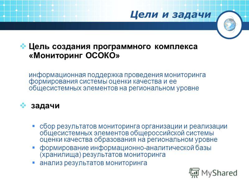 Цели и задачи Цель создания программного комплекса «Мониторинг ОСОКО» информационная поддержка проведения мониторинга формирования системы оценки качества и ее общесистемных элементов на региональном уровне задачи сбор результатов мониторинга организ