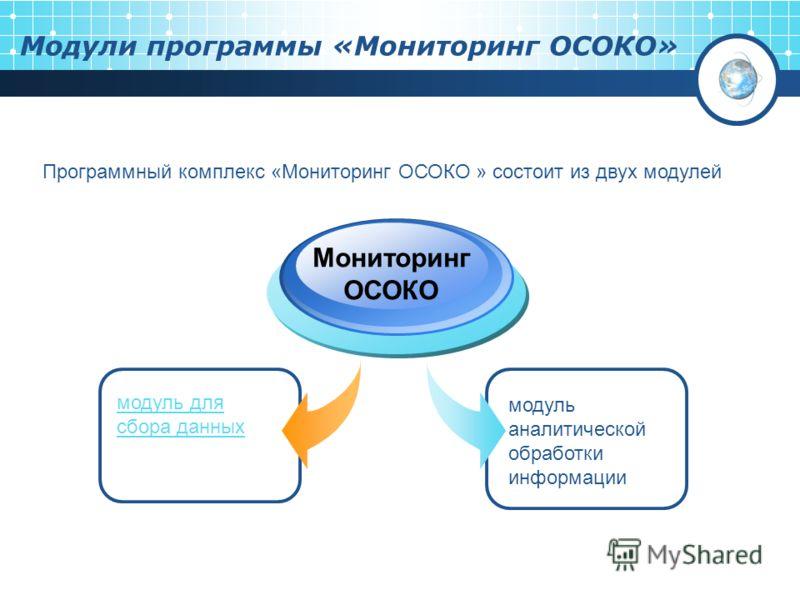 Модули программы «Мониторинг ОСОКО» модуль для сбора данных Мониторинг ОСОКО модуль аналитической обработки информации Программный комплекс «Мониторинг ОСОКО » состоит из двух модулей