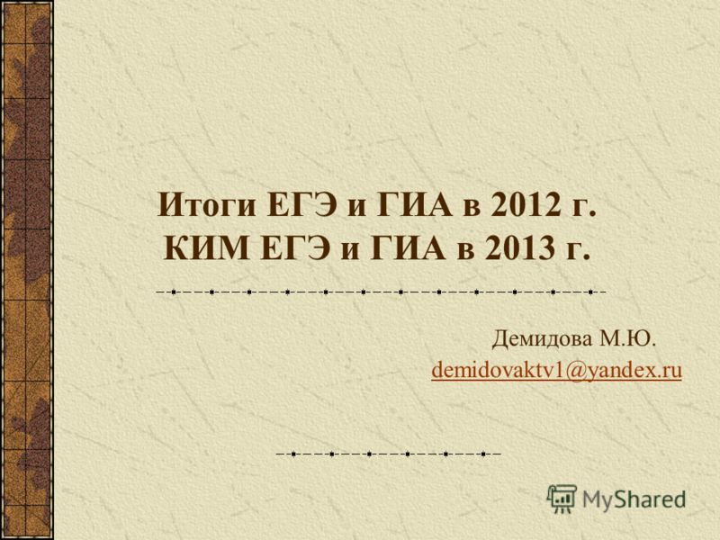 Итоги ЕГЭ и ГИА в 2012 г. КИМ ЕГЭ и ГИА в 2013 г. Демидова М.Ю. demidovaktv1@yandex.ru demidovaktv1@yandex.ru