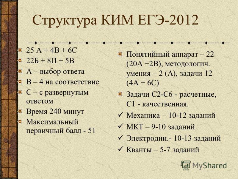 Структура КИМ ЕГЭ-2012 25 А + 4В + 6С 22Б + 8П + 5В А – выбор ответа В – 4 на соответствие С – с развернутым ответом Время 240 минут Максимальный первичный балл - 51 Понятийный аппарат – 22 (20А +2В), методологич. умения – 2 (А), задачи 12 (4А + 6С)