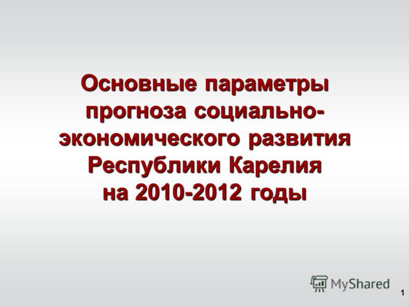 1 Основные параметры прогноза социально- экономического развития Республики Карелия на 2010-2012 годы