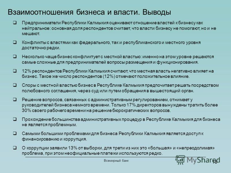 16 Всемирный банк Взаимоотношения бизнеса и власти. Выводы Предприниматели Республики Калмыкия оценивают отношение властей к бизнесу как нейтральное: основная доля респондентов считает, что власти бизнесу не помогают, но и не мешают. Конфликты с влас