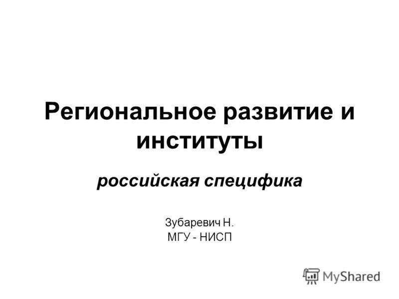 Региональное развитие и институты российская специфика Зубаревич Н. МГУ - НИСП