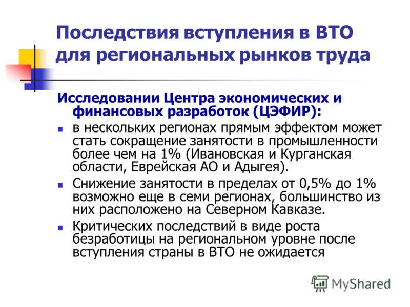 Последствия вступления в ВТО для региональных рынков труда Исследовании Центра экономических и финансовых разработок (ЦЭФИР): в нескольких регионах прямым эффектом может стать сокращение занятости в промышленности более чем на 1% (Ивановская и Курган