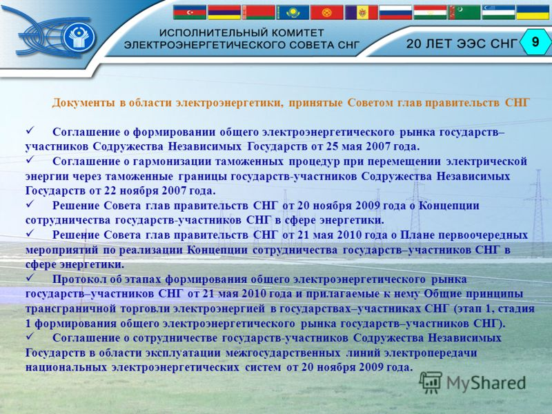 9 Документы в области электроэнергетики, принятые Советом глав правительств СНГ Соглашение о формировании общего электроэнергетического рынка государств– участников Содружества Независимых Государств от 25 мая 2007 года. Соглашение о гармонизации там