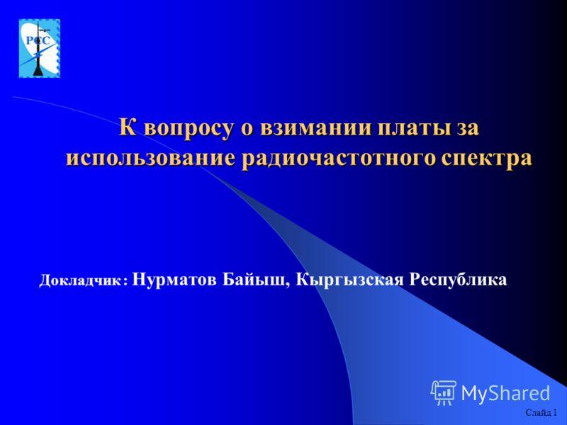К вопросу о взимании платы за использование радиочастотного спектра Докладчик : Нурматов Байыш, Кыргызская Республика Слайд 1