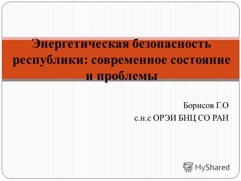 Борисов Г.О с.н.с ОРЭИ БНЦ СО РАН Энергетическая безопасность республики: современное состояние и проблемы