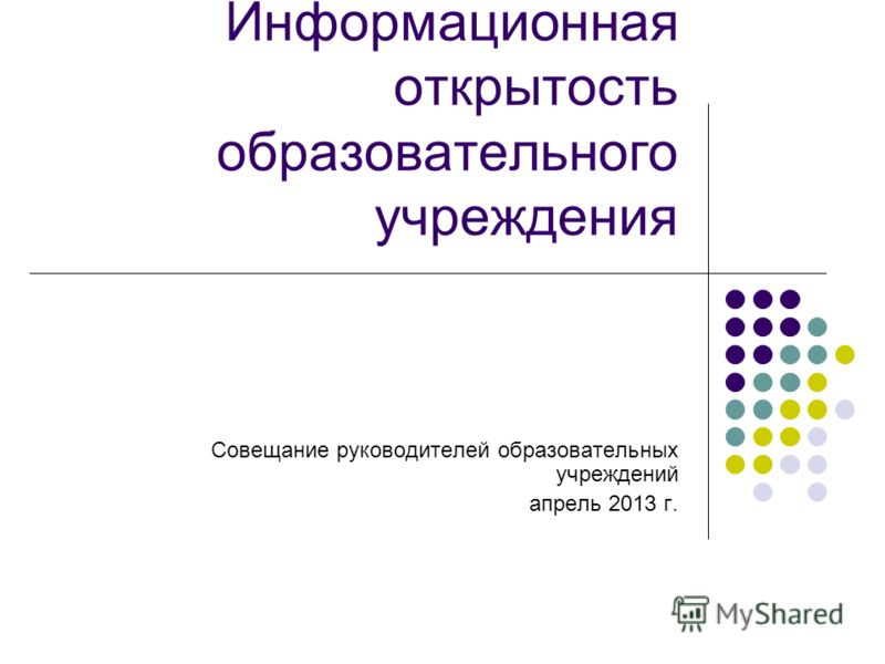 Информационная открытость образовательного учреждения Совещание руководителей образовательных учреждений апрель 2013 г.