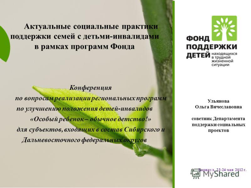 www.fond-detyam.ru Барнаул, 23-24 мая 2012 г. Актуальные социальные практики поддержки семей с детьми-инвалидами в рамках программ Фонда Конференция по вопросам реализации региональных программ по улучшению положения детей-инвалидов «Особый ребенок –