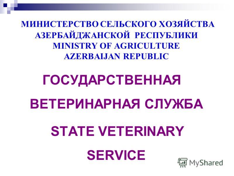 МИНИСТЕРСТВО СЕЛЬСКОГО ХОЗЯЙСТВА АЗЕРБАЙДЖАНСКОЙ РЕСПУБЛИКИ MINISTRY OF AGRICULTURE AZERBAIJAN REPUBLIC ГОСУДАРСТВЕННАЯ ВЕТЕРИНАРНАЯ СЛУЖБА STATE VETERINARY SERVICE