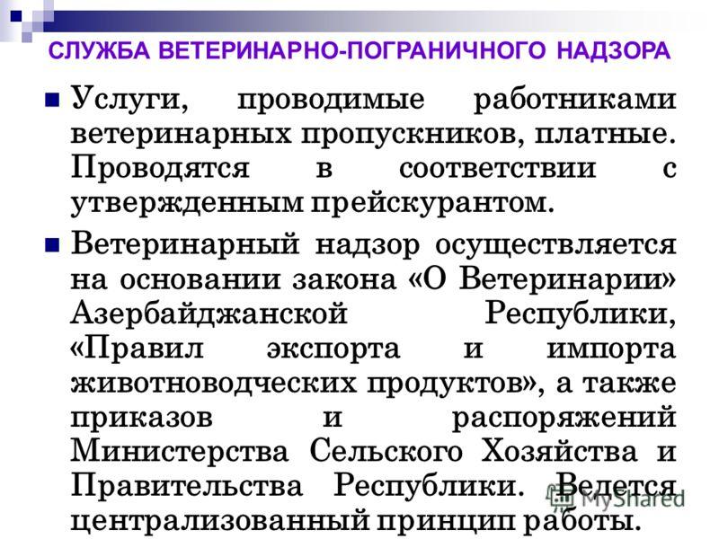 Услуги, проводимые работниками ветеринарных пропускников, платные. Проводятся в соответствии с утвержденным прейскурантом. Ветеринарный надзор осуществляется на основании закона «О Ветеринарии» Азербайджанской Республики, «Правил экспорта и импорта ж