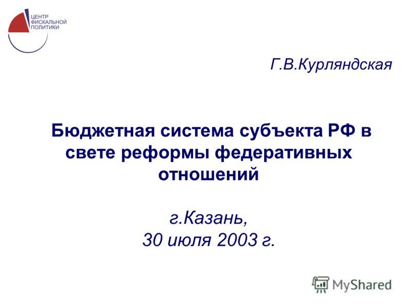 Бюджетная система субъекта РФ в свете реформы федеративных отношений г.Казань, 30 июля 2003 г. Г.В.Курляндская