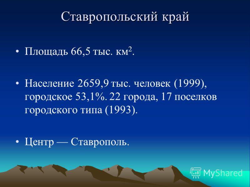 Ставропольский край Площадь 66,5 тыс. км 2. Население 2659,9 тыс. человек (1999), городское 53,1%. 22 города, 17 поселков городского типа (1993). Центр Ставрополь.