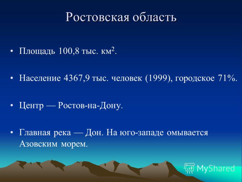 Ростовская область Площадь 100,8 тыс. км 2. Население 4367,9 тыс. человек (1999), городское 71%. Центр Ростов-на-Дону. Главная река Дон. На юго-западе омывается Азовским морем.