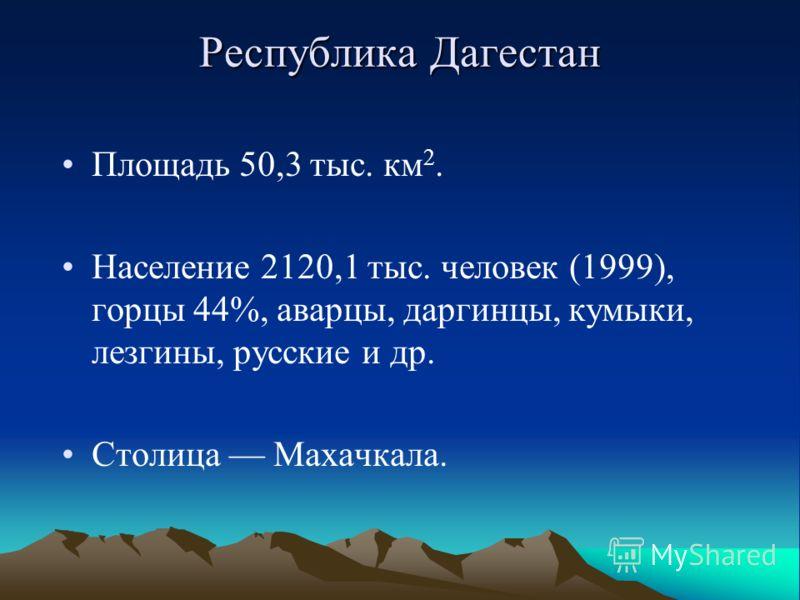 Республика Дагестан Площадь 50,3 тыс. км 2. Население 2120,1 тыс. человек (1999), горцы 44%, аварцы, даргинцы, кумыки, лезгины, русские и др. Столица Махачкала.