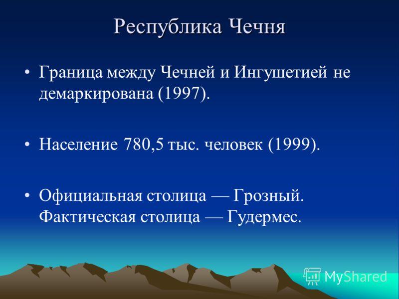 Республика Чечня Граница между Чечней и Ингушетией не демаркирована (1997). Население 780,5 тыс. человек (1999). Официальная столица Грозный. Фактическая столица Гудермес.