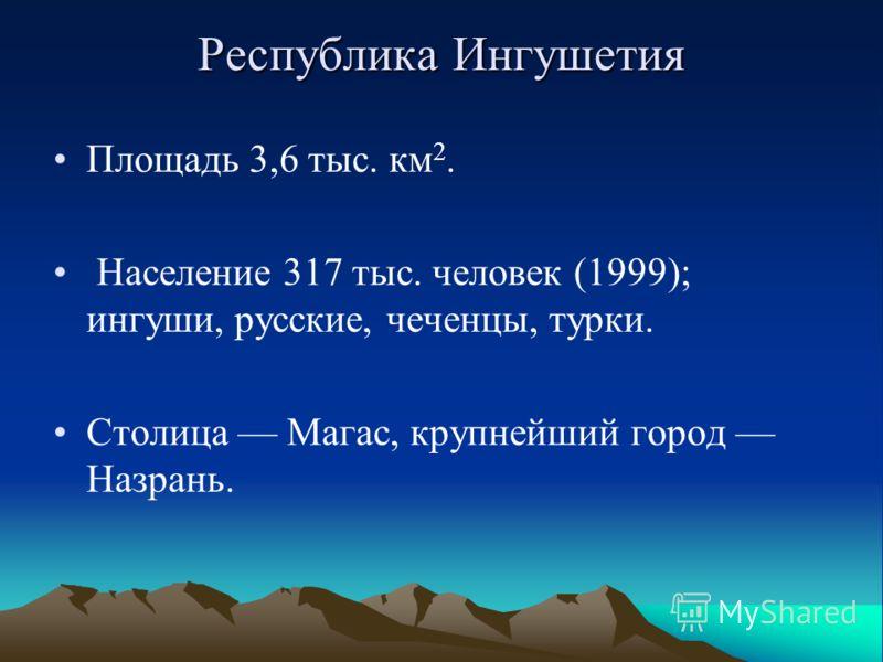 Республика Ингушетия Площадь 3,6 тыс. км 2. Население 317 тыс. человек (1999); ингуши, русские, чеченцы, турки. Столица Магас, крупнейший город Назрань.