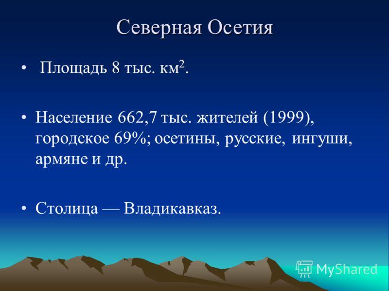 Площадь 8 тыс. км 2. Население 662,7 тыс. жителей (1999), городское 69%; осетины, русские, ингуши, армяне и др. Столица Владикавказ. Северная Осетия