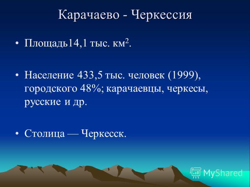 Карачаево - Черкессия Площадь14,1 тыс. км 2. Население 433,5 тыс. человек (1999), городского 48%; карачаевцы, черкесы, русские и др. Столица Черкесск.