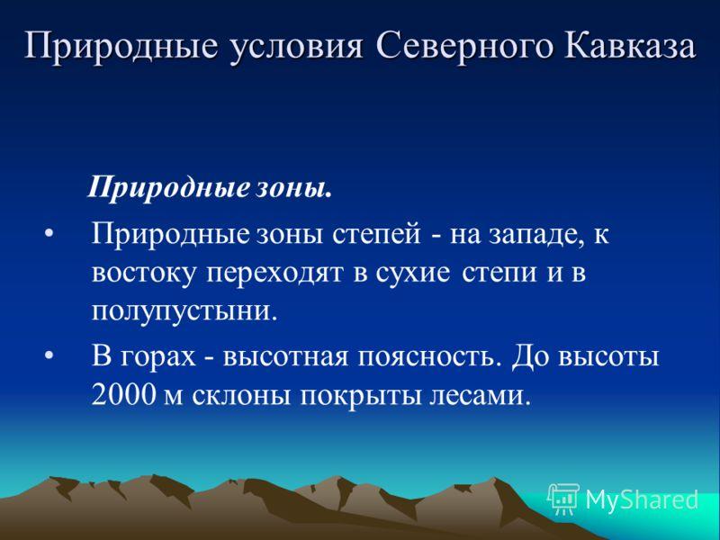 Природные зоны. Природные зоны степей - на западе, к востоку переходят в сухие степи и в полупустыни. В горах - высотная поясность. До высоты 2000 м склоны покрыты лесами. Природные условия Северного Кавказа