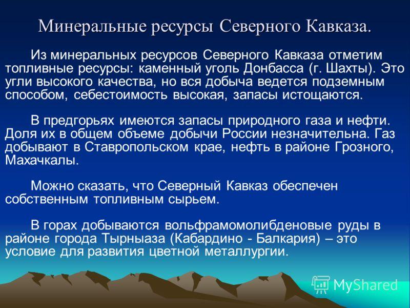 Минеральные ресурсы Северного Кавказа. Из минеральных ресурсов Северного Кавказа отметим топливные ресурсы: каменный уголь Донбасса (г. Шахты). Это угли высокого качества, но вся добыча ведется подземным способом, себестоимость высокая, запасы истоща