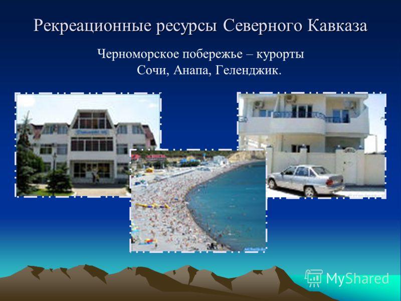Рекреационные ресурсы Северного Кавказа Черноморское побережье – курорты Сочи, Анапа, Геленджик.