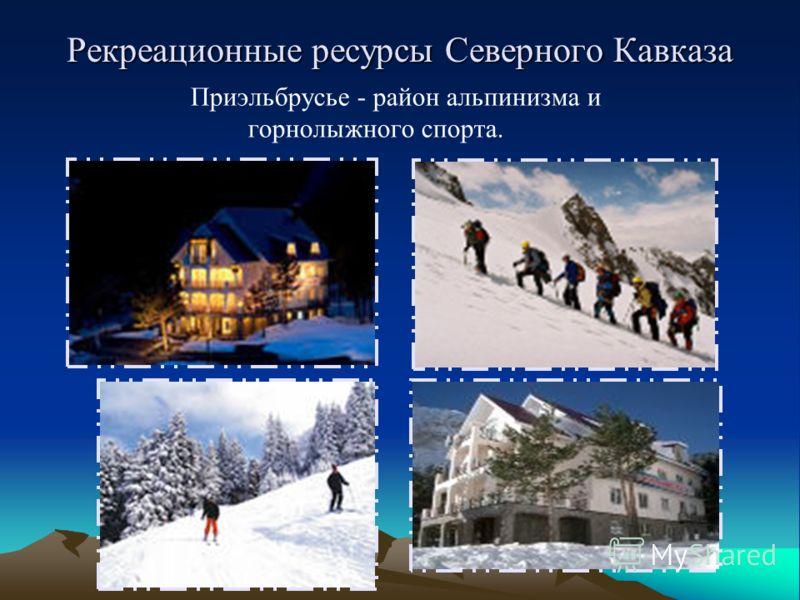 Рекреационные ресурсы Северного Кавказа Приэльбрусье - район альпинизма и горнолыжного спорта.