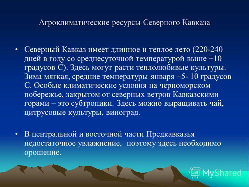 Агроклиматические ресурсы Северного Кавказа Северный Кавказ имеет длинное и теплое лето (220-240 дней в году со среднесуточной температурой выше +10 градусов С). Здесь могут расти теплолюбивые культуры. Зима мягкая, средние температуры января +5- 10