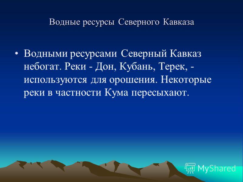 Водные ресурсы Северного Кавказа Водными ресурсами Северный Кавказ небогат. Реки - Дон, Кубань, Терек, - используются для орошения. Некоторые реки в частности Кума пересыхают.