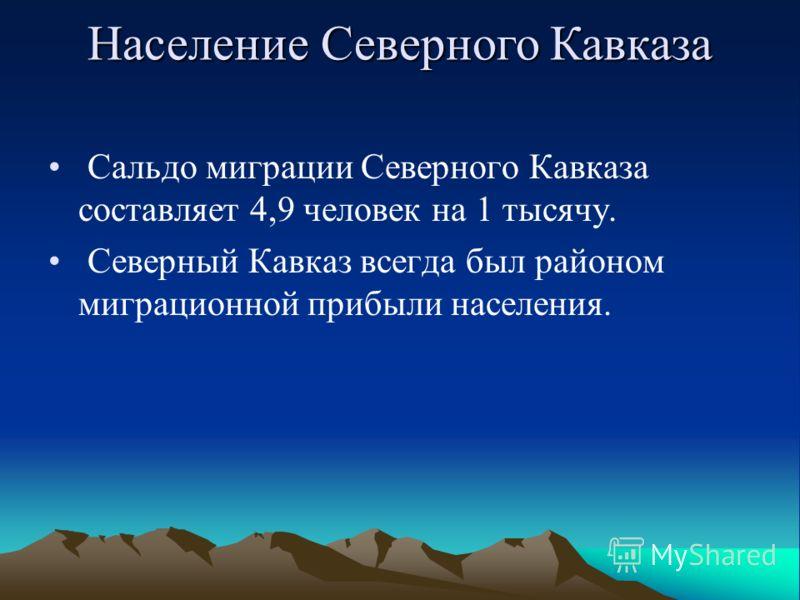 Сальдо миграции Северного Кавказа составляет 4,9 человек на 1 тысячу. Северный Кавказ всегда был районом миграционной прибыли населения. Население Северного Кавказа