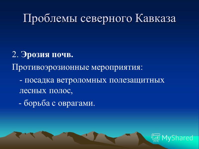 Проблемы северного Кавказа 2. Эрозия почв. Противоэрозионные мероприятия: - посадка ветроломных полезащитных лесных полос, - борьба с оврагами.