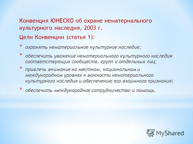 Конвенция ЮНЕСКО об охране нематериального культурного наследия, 2003 г. Цели Конвенции (статья 1): * охранять нематериальное культурное наследие; * обеспечить уважение нематериального культурного наследия соответствующих сообществ, групп и отдельных
