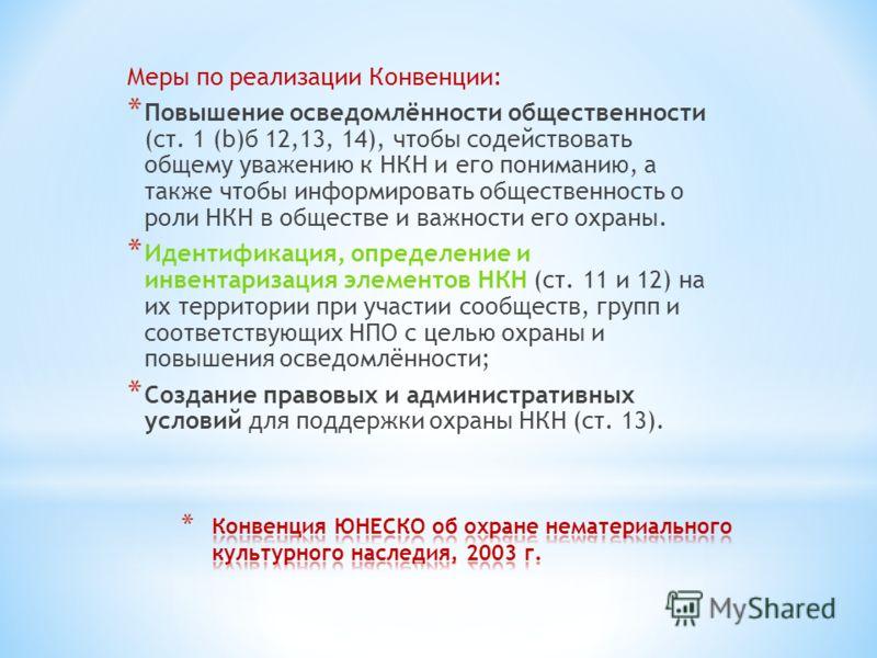 Меры по реализации Конвенции: * Повышение осведомлённости общественности (ст. 1 (b)б 12,13, 14), чтобы содействовать общему уважению к НКН и его пониманию, а также чтобы информировать общественность о роли НКН в обществе и важности его охраны. * Иден