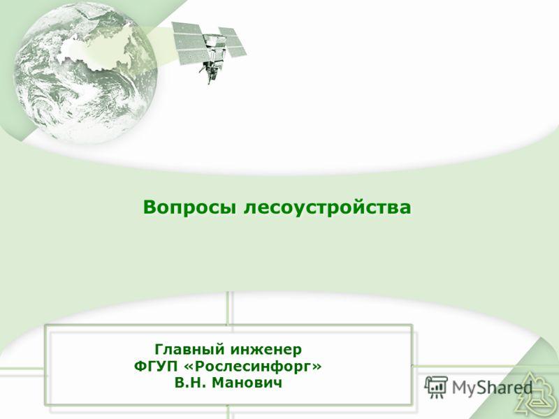 Главный инженер ФГУП «Рослесинфорг» В.Н. Манович Вопросы лесоустройства