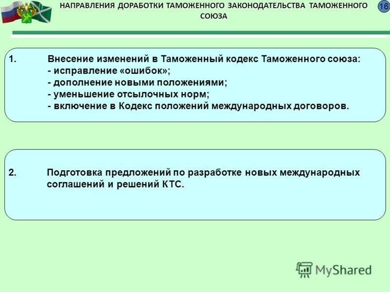 1.Внесение изменений в Таможенный кодекс Таможенного союза: - исправление «ошибок»; - дополнение новыми положениями; - уменьшение отсылочных норм; - включение в Кодекс положений международных договоров. 16 2.Подготовка предложений по разработке новых