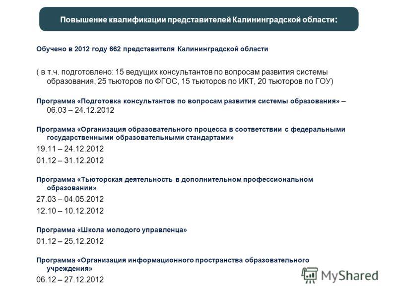 Обучено в 2012 году 662 представителя Калининградской области ( в т.ч. подготовлено: 15 ведущих консультантов по вопросам развития системы образования, 25 тьюторов по ФГОС, 15 тьюторов по ИКТ, 20 тьюторов по ГОУ) Программа «Подготовка консультантов п