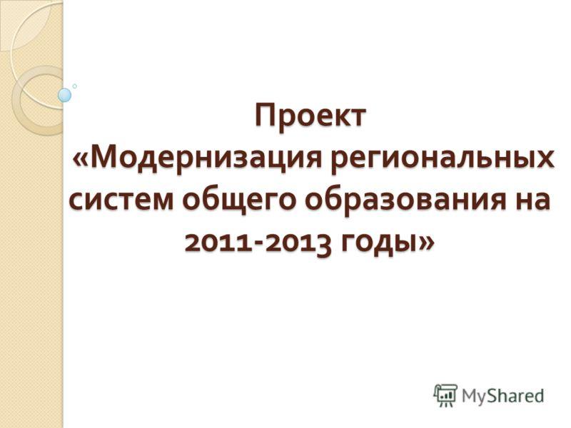 Проект « Модернизация региональных систем общего образования на 2011-2013 годы »