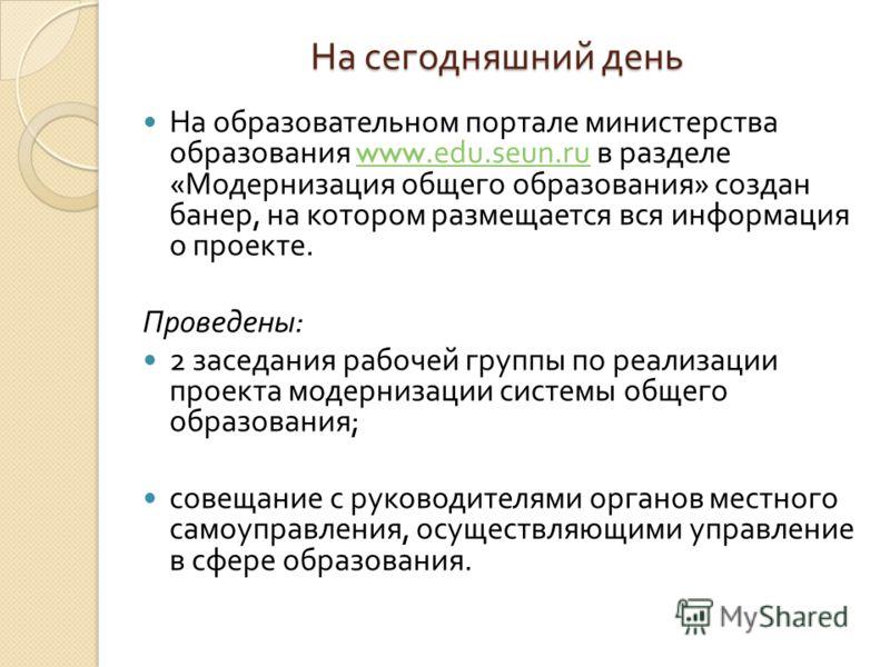 На сегодняшний день На образовательном портале министерства образования www.edu.seun.ru в разделе « Модернизация общего образования » создан банер, на котором размещается вся информация о проекте.www.edu.seun.ru Проведены : 2 заседания рабочей группы