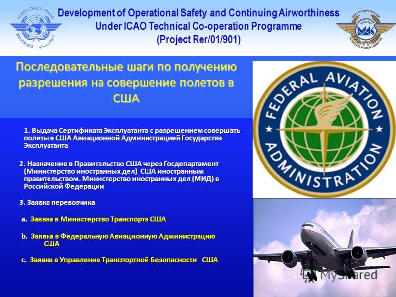 Development of Operational Safety and Continuing Airworthiness Under ICAO Technical Co-operation Programme (Project Rer/01/901) Последовательные шаги по получению разрешения на совершение полетов в США 1. Выдача Сертификата Эксплуатанта с разрешением