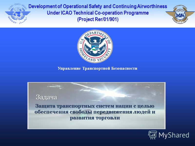 Development of Operational Safety and Continuing Airworthiness Under ICAO Technical Co-operation Programme (Project Rer/01/901) Управление Транспортной Безопасности Picture source: www.berkeleyprocess.com Задача Защита транспортных систем нации с цел