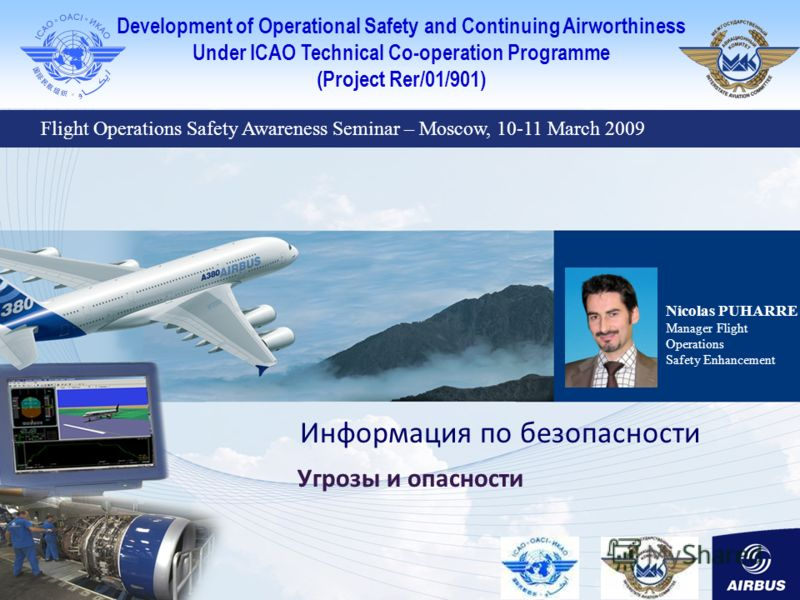 Development of Operational Safety and Continuing Airworthiness Under ICAO Technical Co-operation Programme (Project Rer/01/901) Nicolas PUHARRE Manager Flight Operations Safety Enhancement Информация по безопасности Угрозы и опасности Flight Operatio