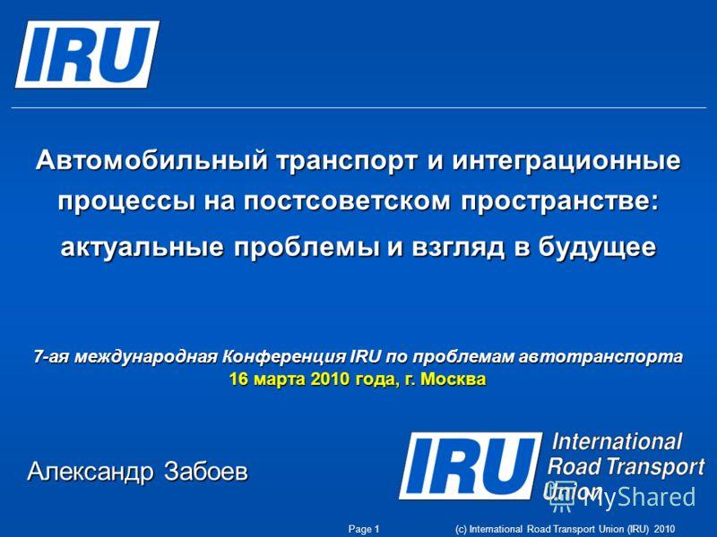 (c) International Road Transport Union (IRU) 2010 Автомобильный транспорт и интеграционные процессы на постсоветском пространстве: актуальные проблемы и взгляд в будущее 7-ая международная Конференция IRU по проблемам автотранспорта 16 марта 2010 год