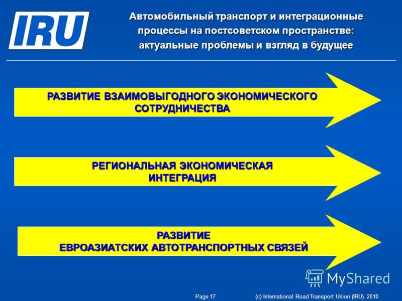 Page 17 (c) International Road Transport Union (IRU) 2010 Автомобильный транспорт и интеграционные процессы на постсоветском пространстве: актуальные проблемы и взгляд в будущее РАЗВИТИЕ ВЗАИМОВЫГОДНОГО ЭКОНОМИЧЕСКОГО СОТРУДНИЧЕСТВА РАЗВИТИЕ ЕВРОАЗИА