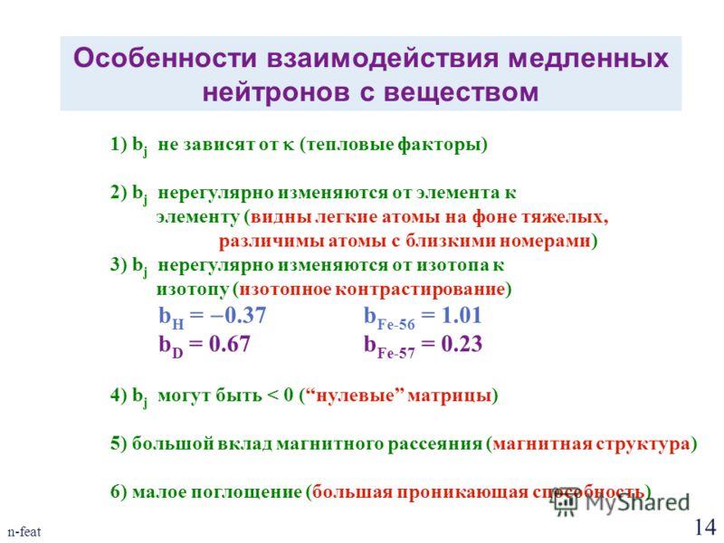 14 n-feat Особенности взаимодействия медленных нейтронов с веществом 1) b j не зависят от (тепловые факторы) 2) b j нерегулярно изменяются от элемента к элементу (видны легкие атомы на фоне тяжелых, различимы атомы с близкими номерами) 3) b j нерегул