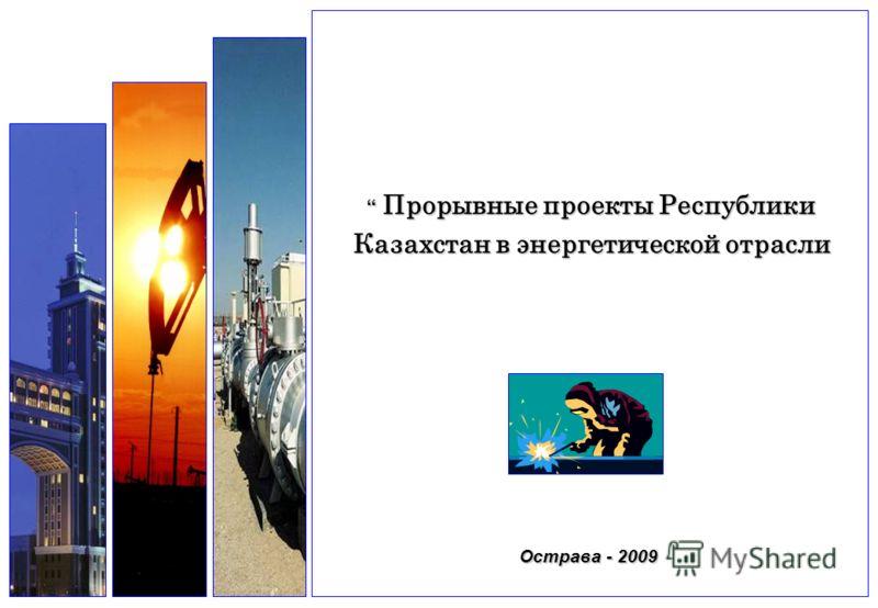 Острава - 2009 Прорывные проекты Республики Казахстан в энергетической отрасли Прорывные проекты Республики Казахстан в энергетической отрасли