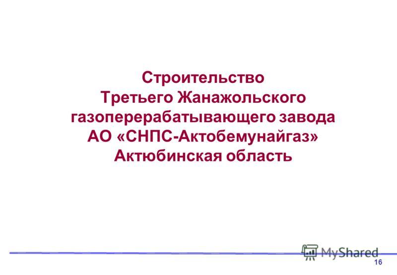 Строительство Третьего Жанажольского газоперерабатывающего завода АО «СНПС-Актобемунайгаз» Актюбинская область 16