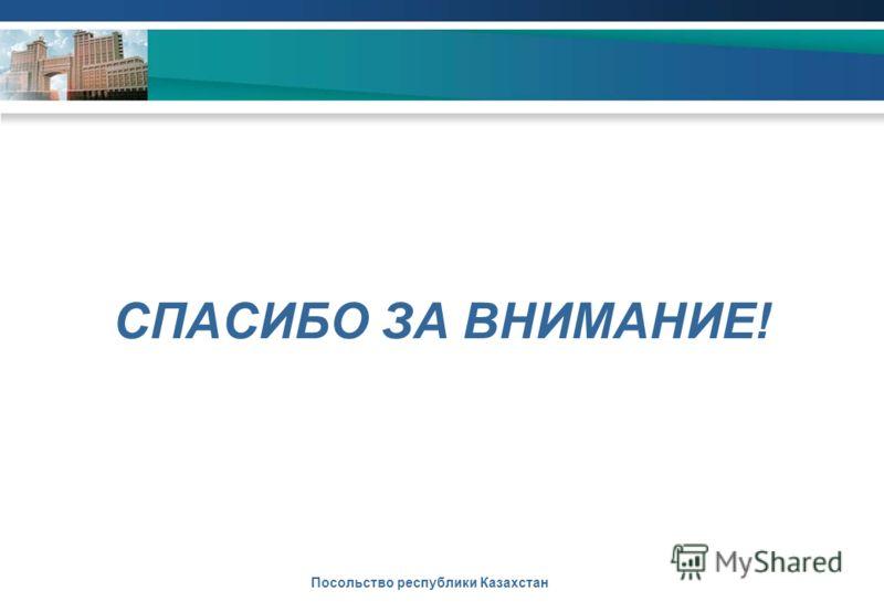 СПАСИБО ЗА ВНИМАНИЕ! Посольство республики Казахстан
